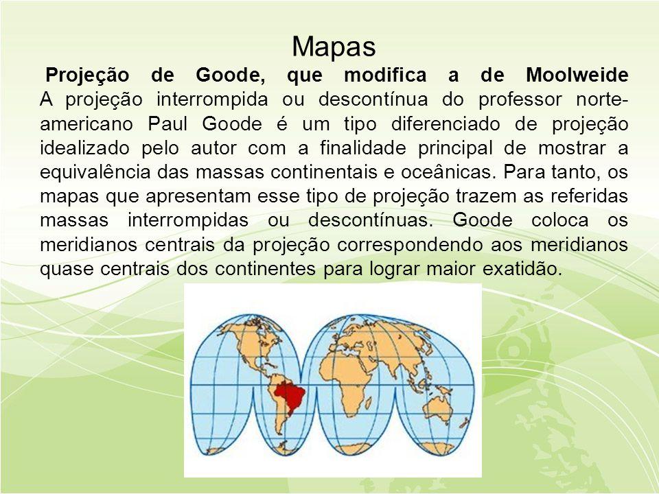 Mapas Projeção de Goode, que modifica a de Moolweide A projeção interrompida ou descontínua do professor norte-americano Paul Goode é um tipo diferenciado de projeção idealizado pelo autor com a finalidade principal de mostrar a equivalência das massas continentais e oceânicas.