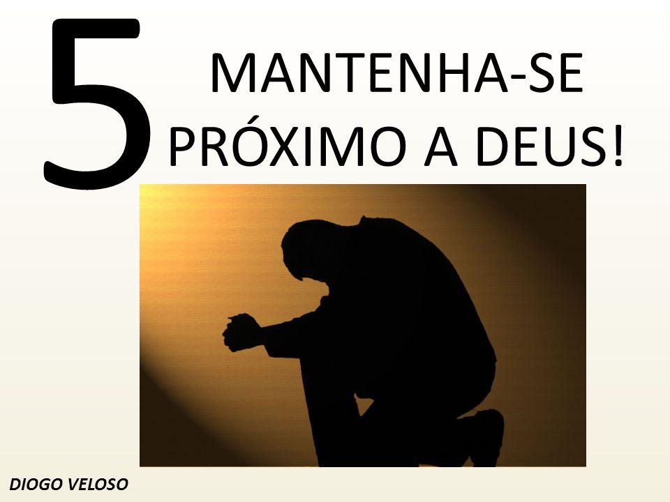 MANTENHA-SE PRÓXIMO A DEUS!