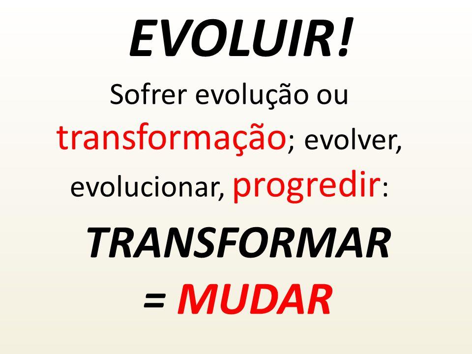 Sofrer evolução ou transformação; evolver, evolucionar, progredir: