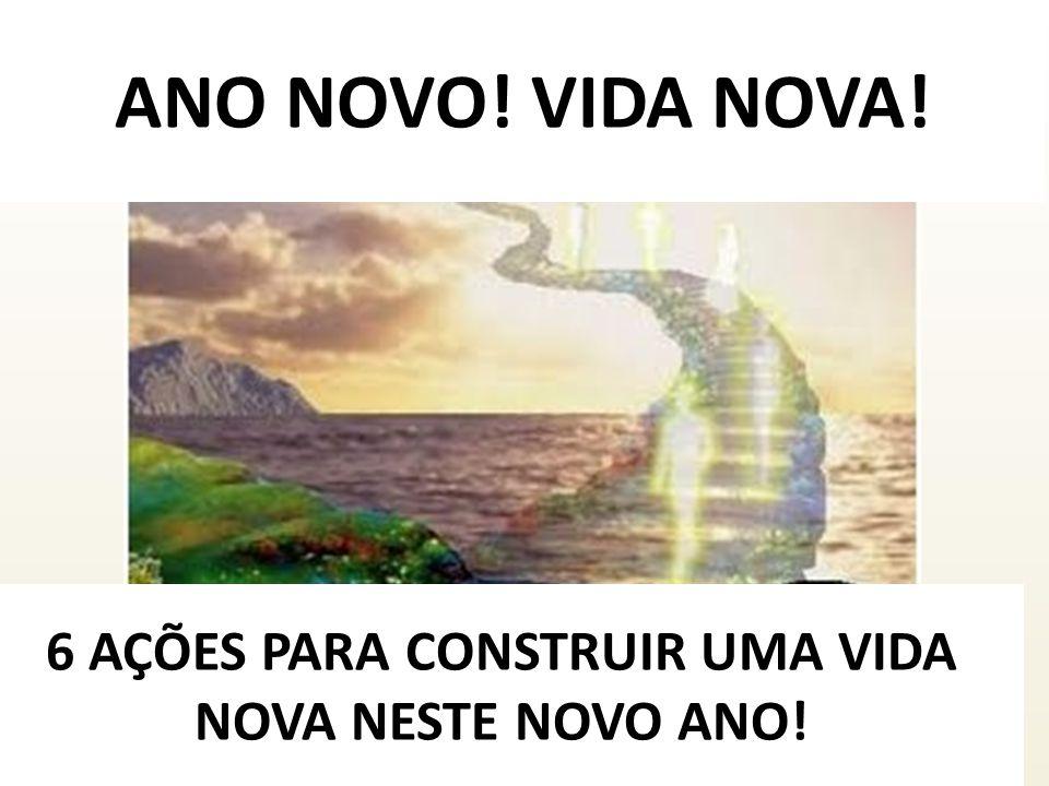 6 AÇÕES PARA CONSTRUIR UMA VIDA NOVA NESTE NOVO ANO!