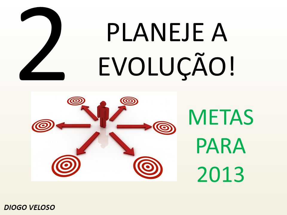 2 PLANEJE A EVOLUÇÃO! METAS PARA 2013 DIOGO VELOSO