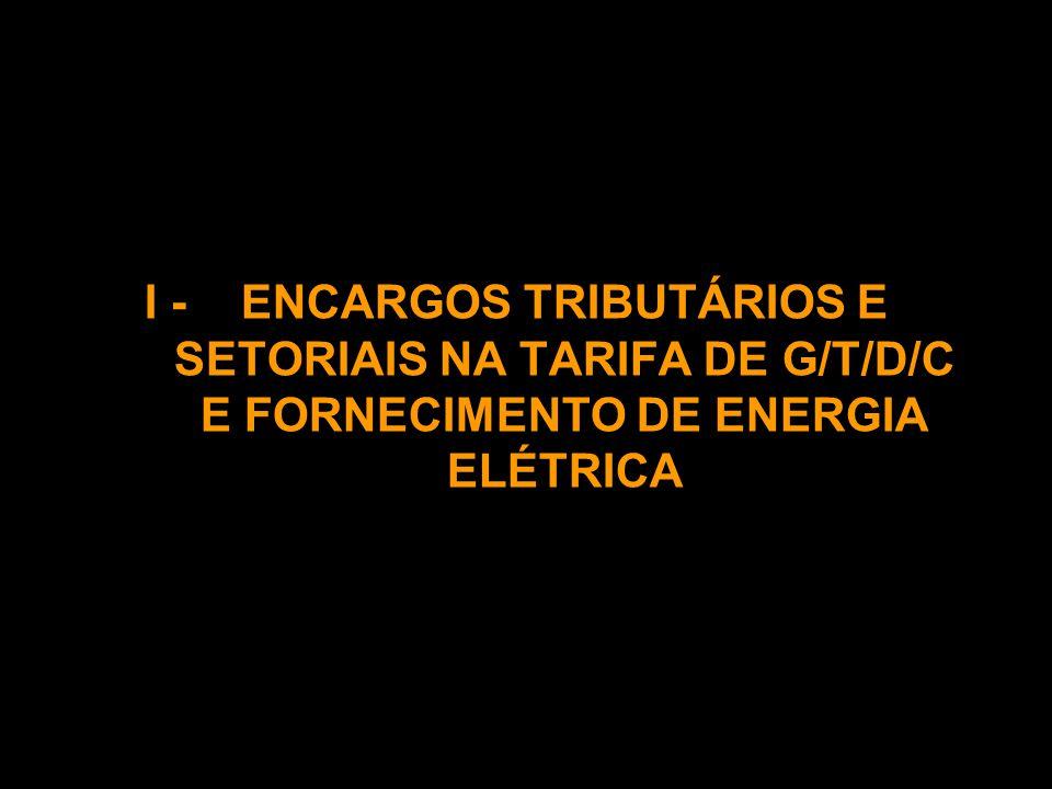 I - ENCARGOS TRIBUTÁRIOS E SETORIAIS NA TARIFA DE G/T/D/C E FORNECIMENTO DE ENERGIA ELÉTRICA