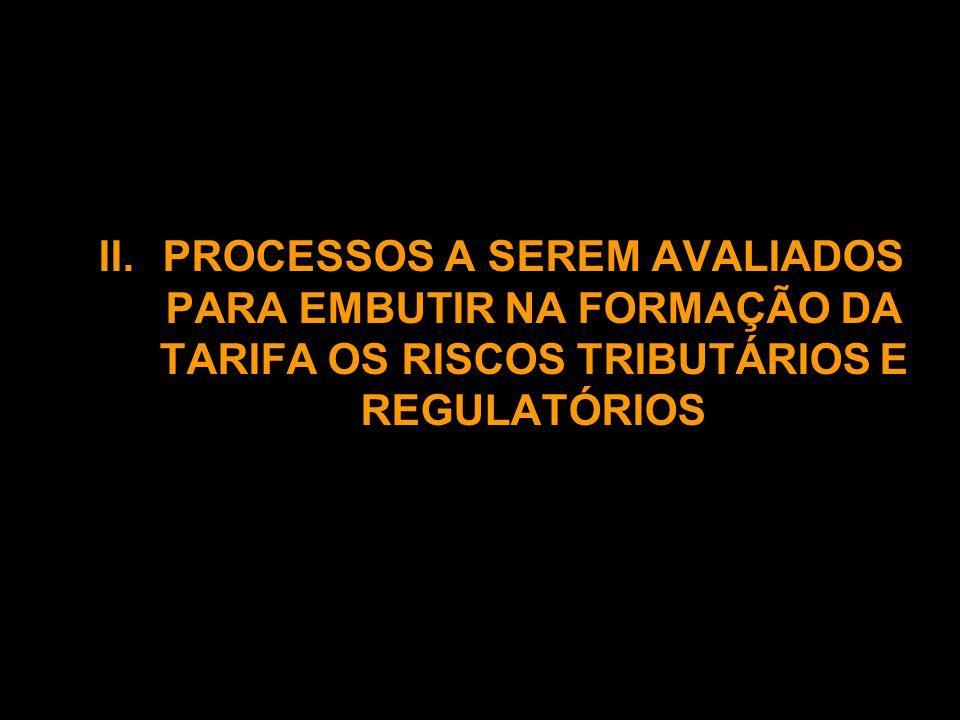 II. PROCESSOS A SEREM AVALIADOS PARA EMBUTIR NA FORMAÇÃO DA TARIFA OS RISCOS TRIBUTÁRIOS E REGULATÓRIOS