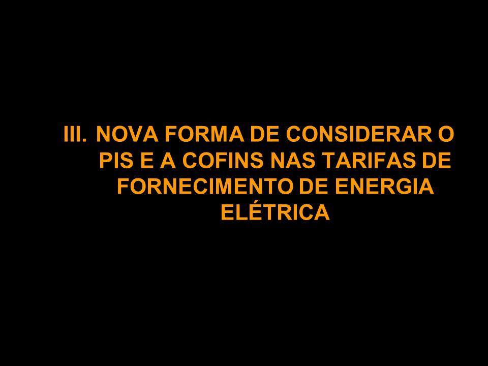 III. NOVA FORMA DE CONSIDERAR O PIS E A COFINS NAS TARIFAS DE FORNECIMENTO DE ENERGIA ELÉTRICA