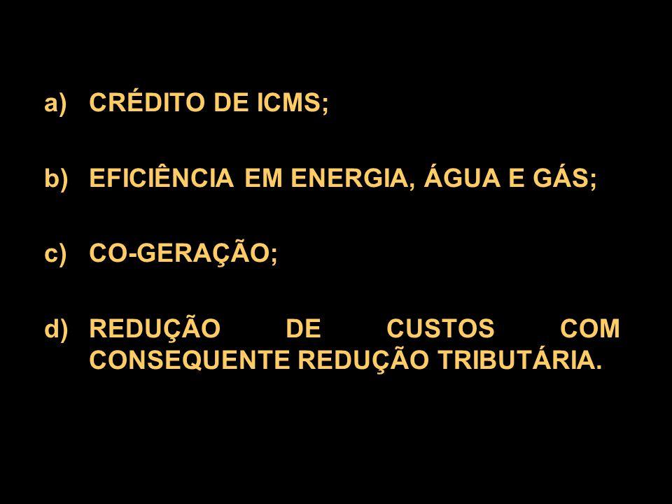 a) CRÉDITO DE ICMS; b) EFICIÊNCIA EM ENERGIA, ÁGUA E GÁS; c) CO-GERAÇÃO; d) REDUÇÃO DE CUSTOS COM CONSEQUENTE REDUÇÃO TRIBUTÁRIA.