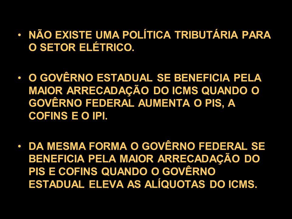 NÃO EXISTE UMA POLÍTICA TRIBUTÁRIA PARA O SETOR ELÉTRICO.