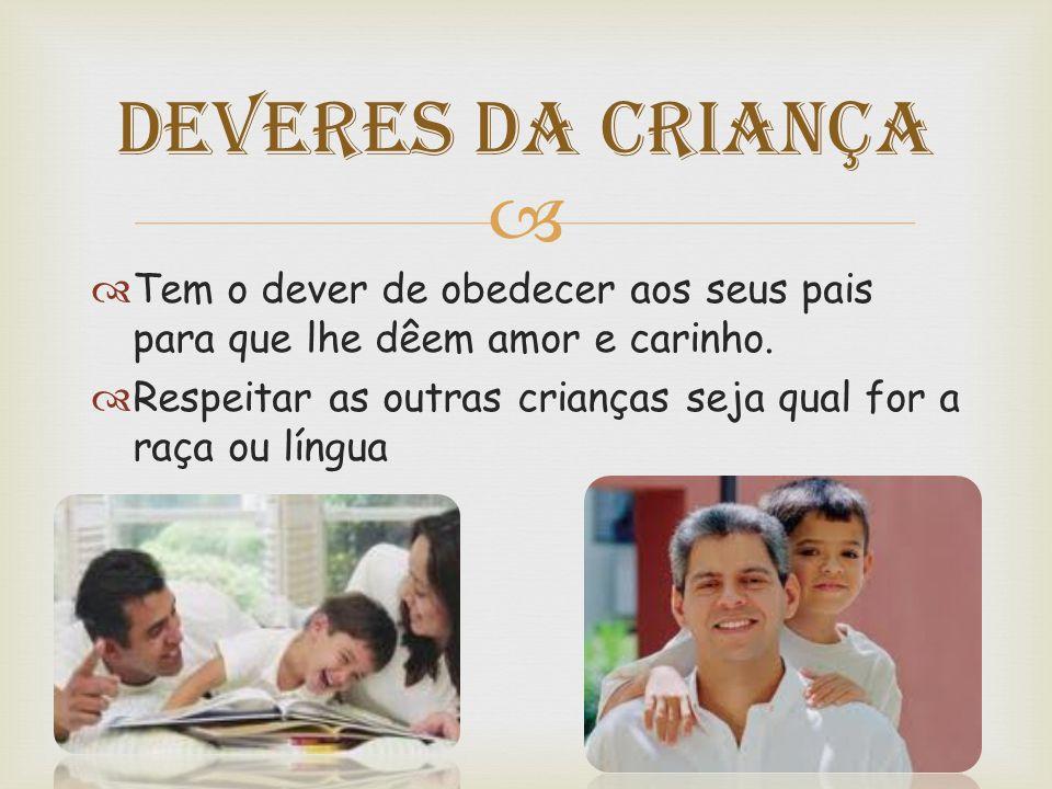 Deveres da Criança Tem o dever de obedecer aos seus pais para que lhe dêem amor e carinho.