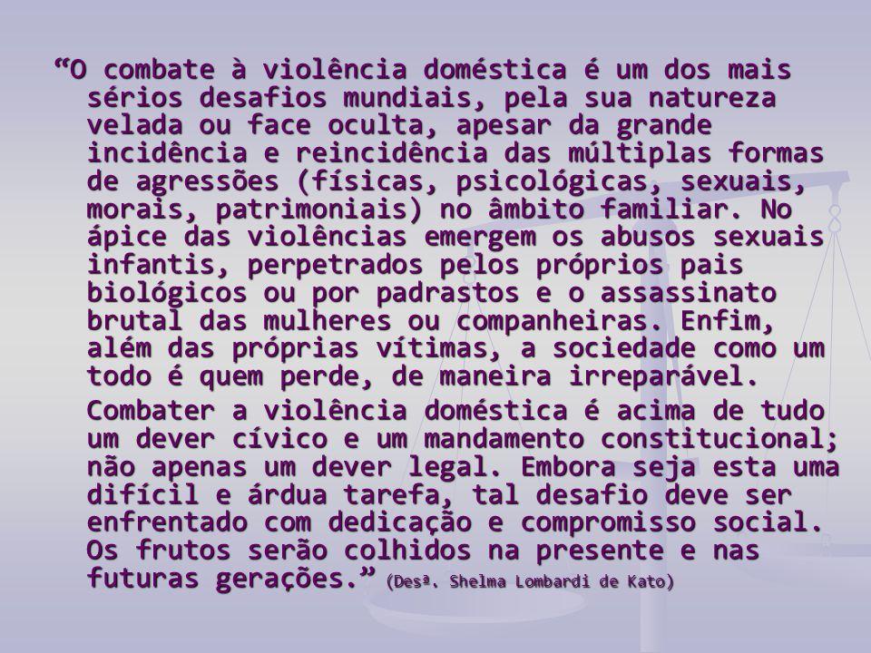O combate à violência doméstica é um dos mais sérios desafios mundiais, pela sua natureza velada ou face oculta, apesar da grande incidência e reincidência das múltiplas formas de agressões (físicas, psicológicas, sexuais, morais, patrimoniais) no âmbito familiar. No ápice das violências emergem os abusos sexuais infantis, perpetrados pelos próprios pais biológicos ou por padrastos e o assassinato brutal das mulheres ou companheiras. Enfim, além das próprias vítimas, a sociedade como um todo é quem perde, de maneira irreparável.