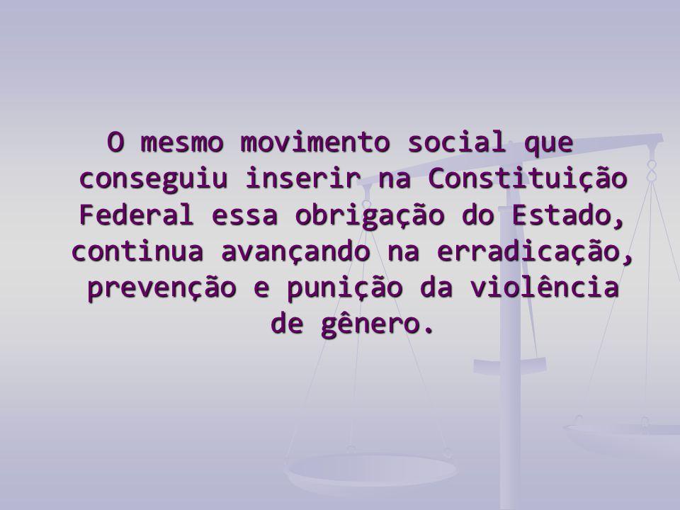 O mesmo movimento social que conseguiu inserir na Constituição Federal essa obrigação do Estado, continua avançando na erradicação, prevenção e punição da violência de gênero.
