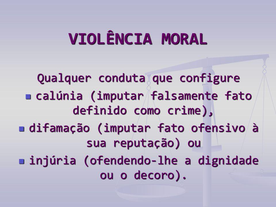 VIOLÊNCIA MORAL Qualquer conduta que configure