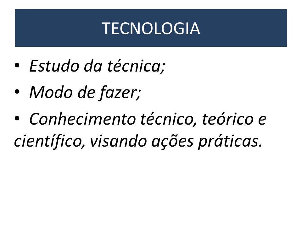 TECNOLOGIA Estudo da técnica; Modo de fazer; Conhecimento técnico, teórico e científico, visando ações práticas.