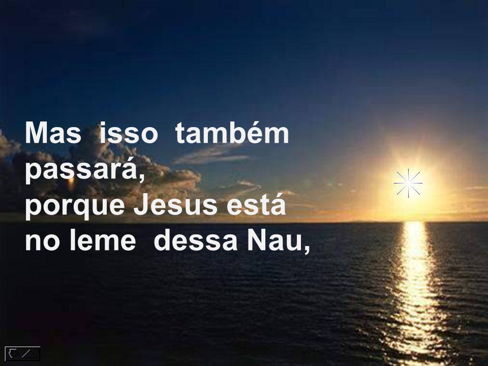 Mas isso também passará, porque Jesus está no leme dessa Nau,
