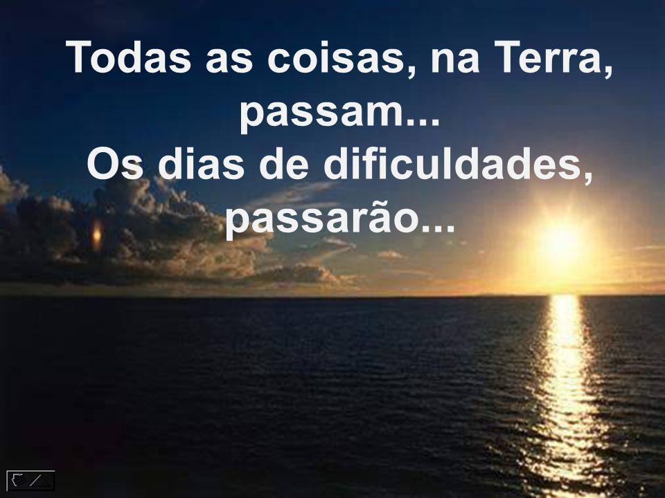 Todas as coisas, na Terra, passam... Os dias de dificuldades, passarão...