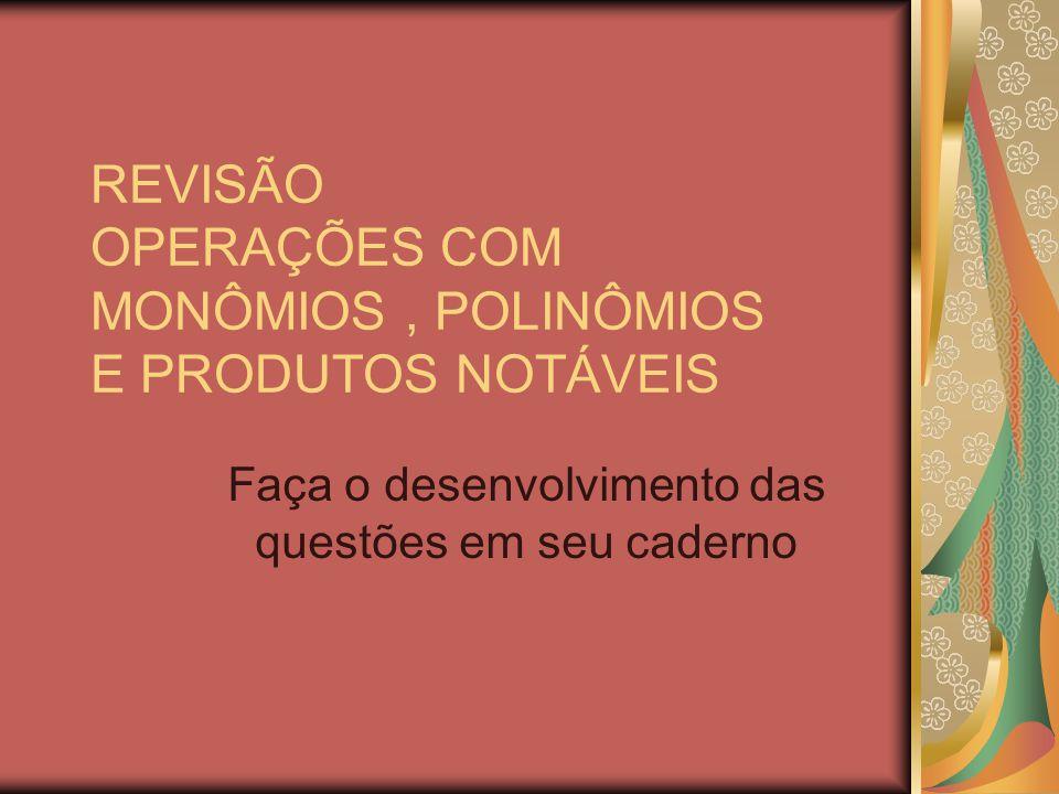 REVISÃO OPERAÇÕES COM MONÔMIOS , POLINÔMIOS E PRODUTOS NOTÁVEIS