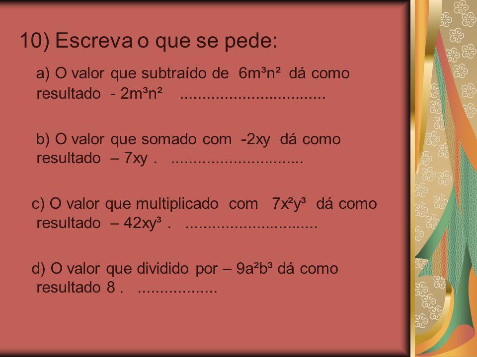 10) Escreva o que se pede: a) O valor que subtraído de 6m³n² dá como resultado - 2m³n² .................................