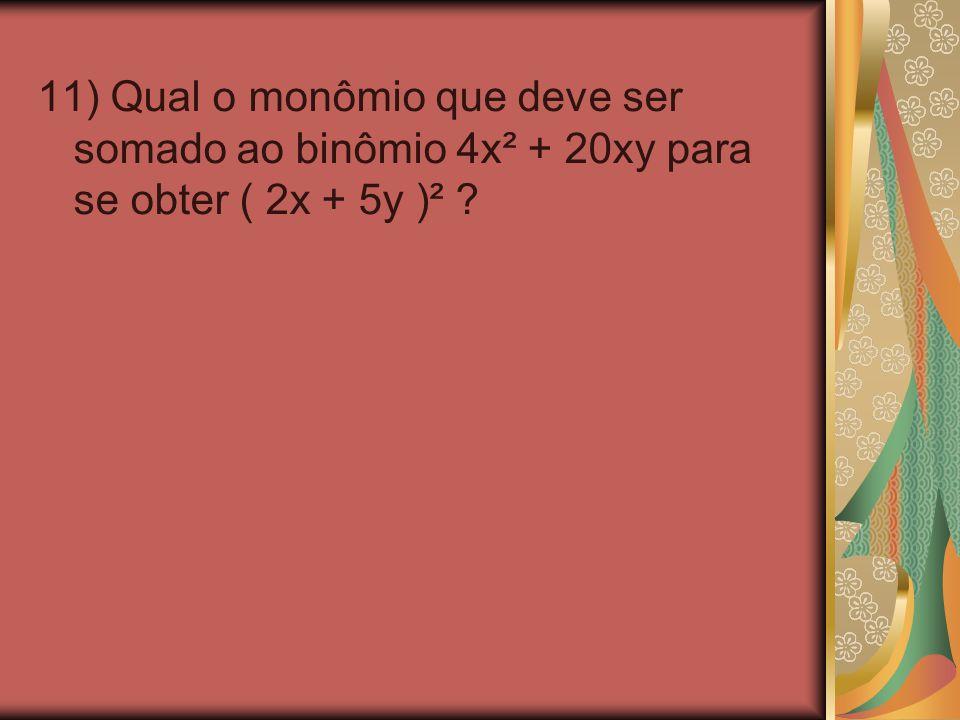 11) Qual o monômio que deve ser somado ao binômio 4x² + 20xy para se obter ( 2x + 5y )²