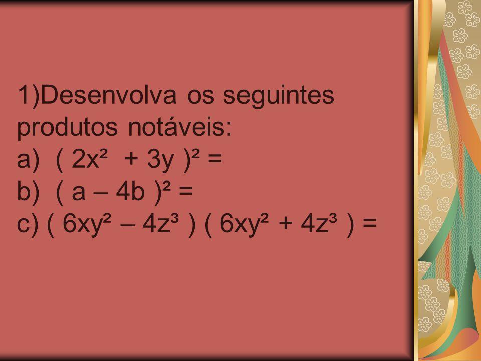 1)Desenvolva os seguintes produtos notáveis: a) ( 2x² + 3y )² = b) ( a – 4b )² = c) ( 6xy² – 4z³ ) ( 6xy² + 4z³ ) =