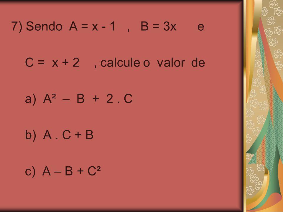 7) Sendo A = x - 1 , B = 3x e C = x + 2 , calcule o valor de. a) A² – B + 2 . C.