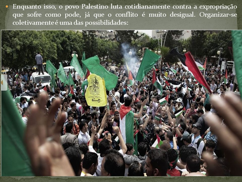 Enquanto isso, o povo Palestino luta cotidianamente contra a expropriação que sofre como pode, já que o conflito é muito desigual.