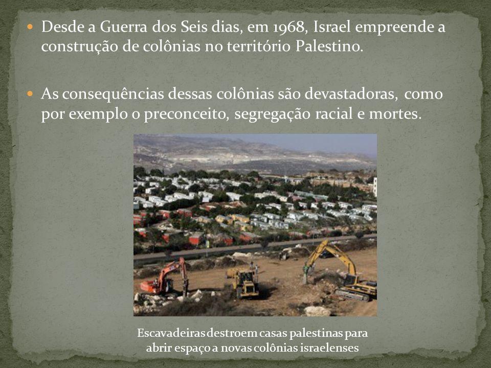 Desde a Guerra dos Seis dias, em 1968, Israel empreende a construção de colônias no território Palestino.