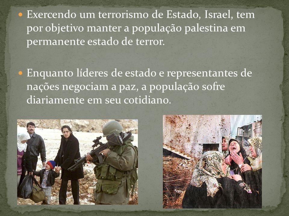 Exercendo um terrorismo de Estado, Israel, tem por objetivo manter a população palestina em permanente estado de terror.