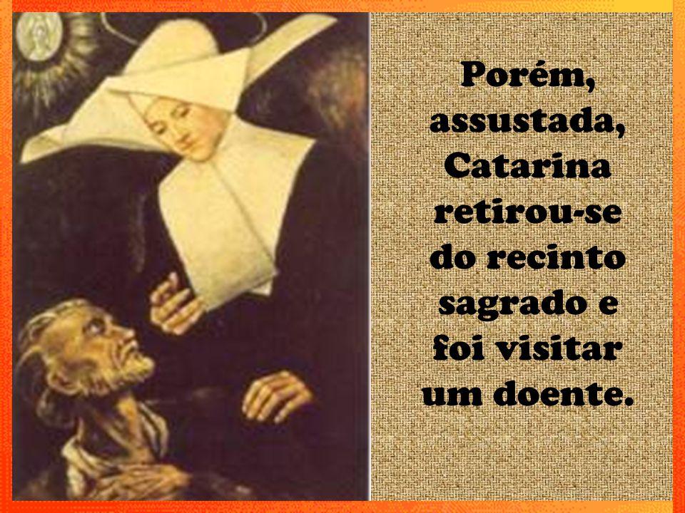 Porém, assustada, Catarina retirou-se do recinto sagrado e foi visitar um doente.