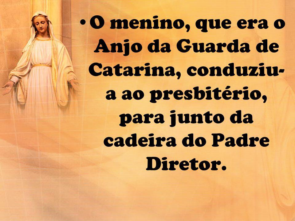 O menino, que era o Anjo da Guarda de Catarina, conduziu-a ao presbitério, para junto da cadeira do Padre Diretor.