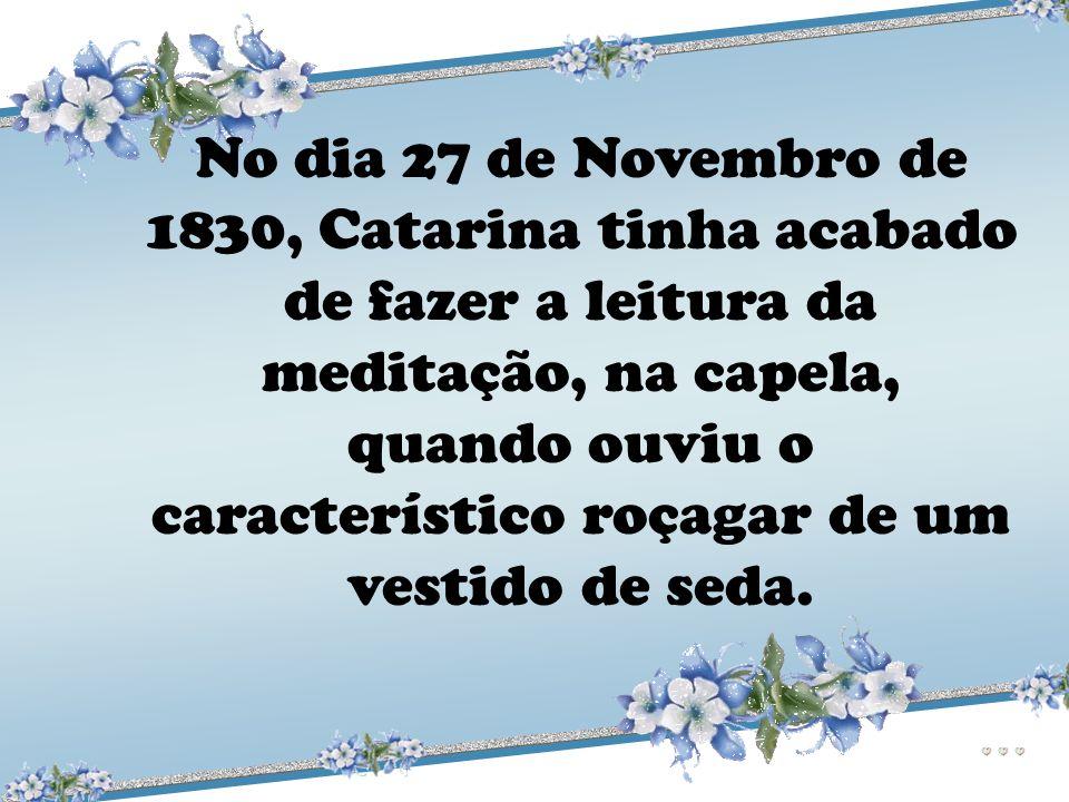 No dia 27 de Novembro de 1830, Catarina tinha acabado de fazer a leitura da meditação, na capela, quando ouviu o característico roçagar de um vestido de seda.
