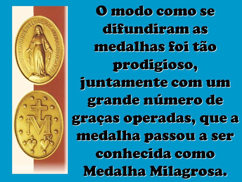 O modo como se difundiram as medalhas foi tão prodigioso, juntamente com um grande número de graças operadas, que a medalha passou a ser conhecida como Medalha Milagrosa.