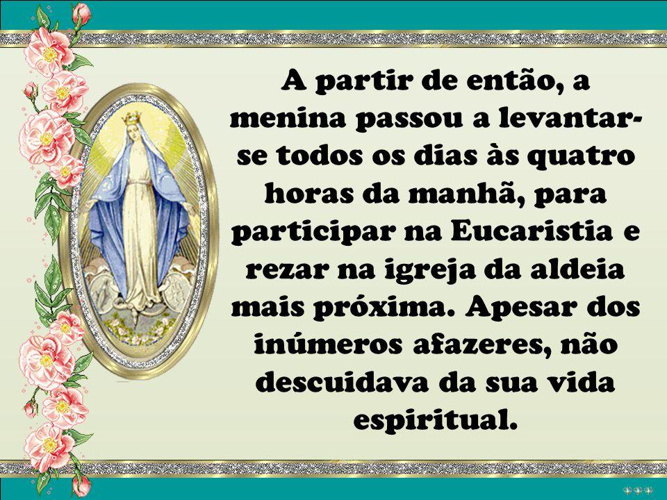 A partir de então, a menina passou a levantar-se todos os dias às quatro horas da manhã, para participar na Eucaristia e rezar na igreja da aldeia mais próxima.