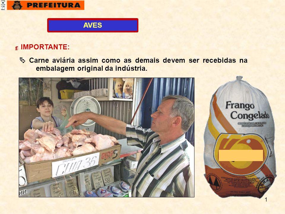 AVES IMPORTANTE:  Carne aviária assim como as demais devem ser recebidas na embalagem original da indústria.