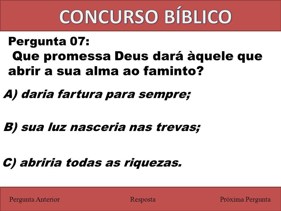 CONCURSO BÍBLICO Pergunta 07: Que promessa Deus dará àquele que abrir a sua alma ao faminto A) daria fartura para sempre;