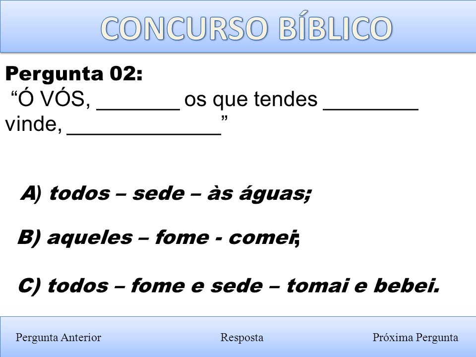 CONCURSO BÍBLICO Pergunta 02: Ó VÓS, _______ os que tendes ________ vinde, _____________ A) todos – sede – às águas;