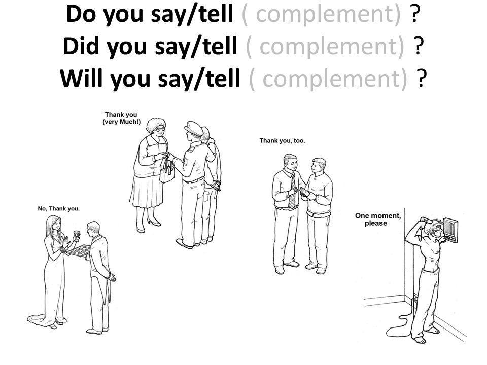 Do you say/tell ( complement). Did you say/tell ( complement)