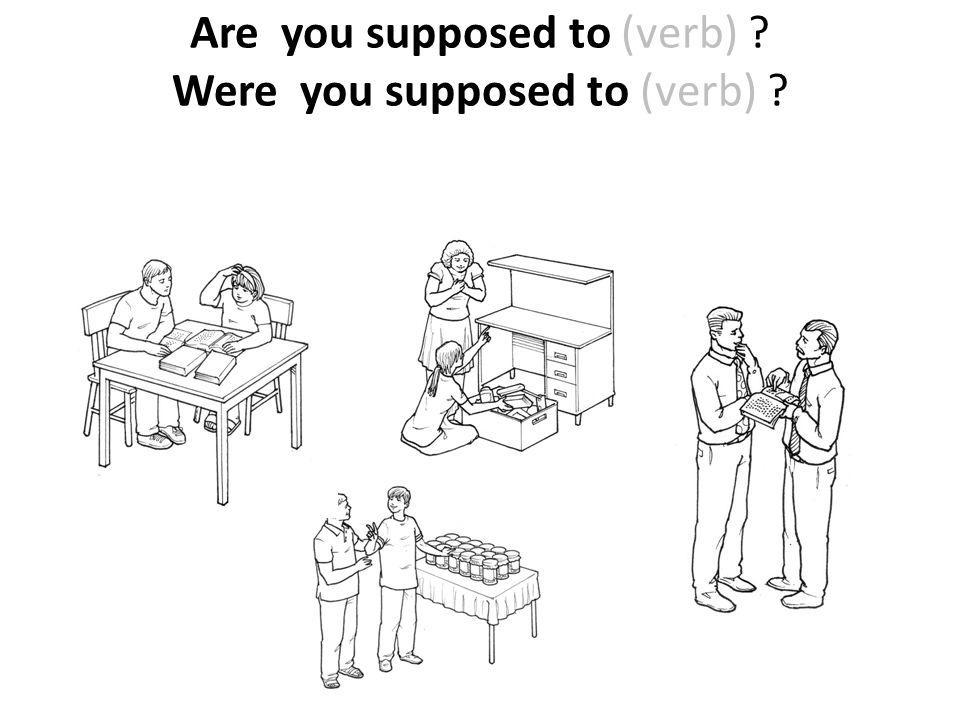Are you supposed to (verb) Were you supposed to (verb)