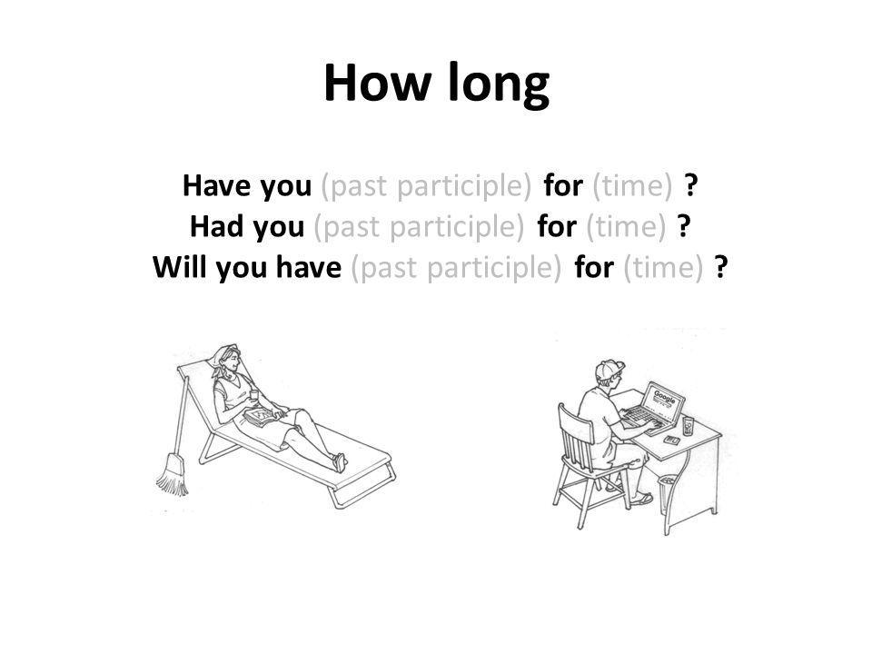 How long Have you (past participle) for (time) . Had you (past participle) for (time) .
