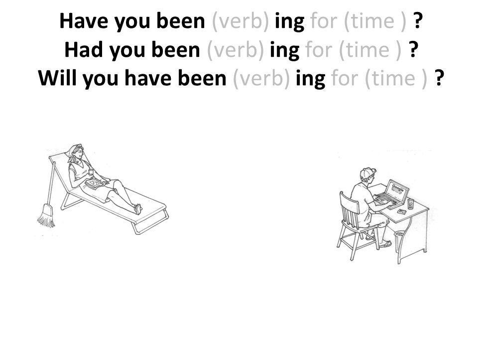 Have you been (verb) ing for (time )