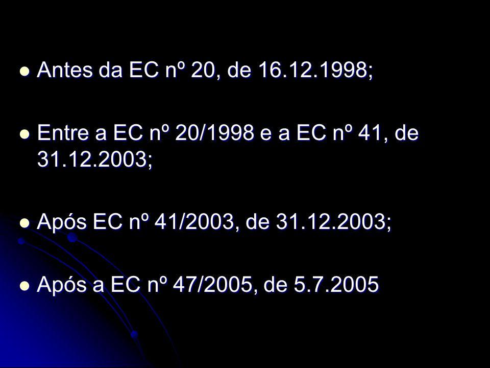 Antes da EC nº 20, de 16.12.1998; Entre a EC nº 20/1998 e a EC nº 41, de 31.12.2003; Após EC nº 41/2003, de 31.12.2003;