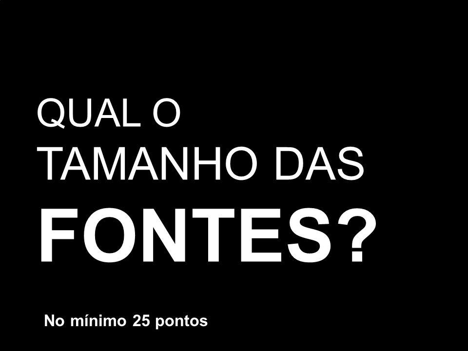 QUAL O TAMANHO DAS FONTES No mínimo 25 pontos