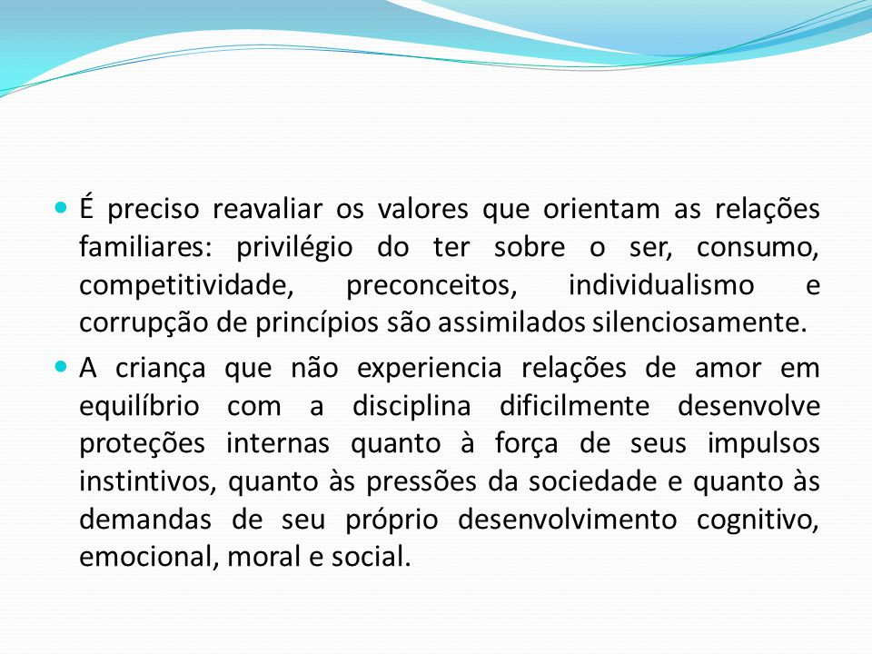 É preciso reavaliar os valores que orientam as relações familiares: privilégio do ter sobre o ser, consumo, competitividade, preconceitos, individualismo e corrupção de princípios são assimilados silenciosamente.