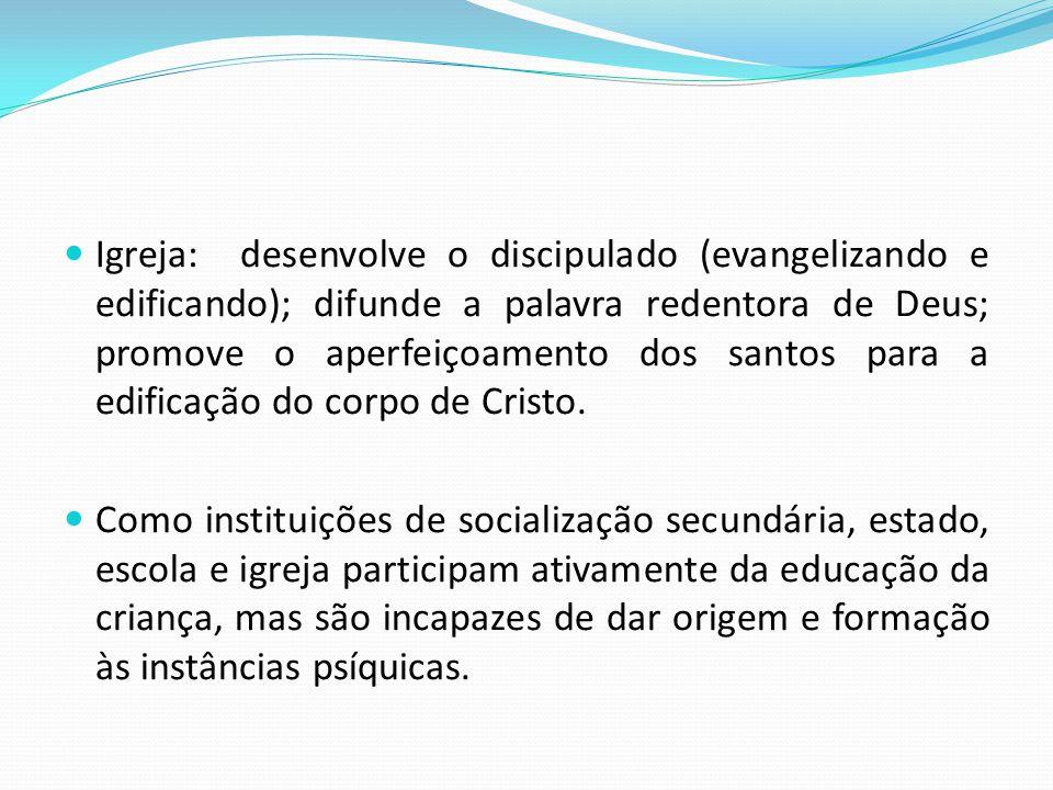 Igreja: desenvolve o discipulado (evangelizando e edificando); difunde a palavra redentora de Deus; promove o aperfeiçoamento dos santos para a edificação do corpo de Cristo.