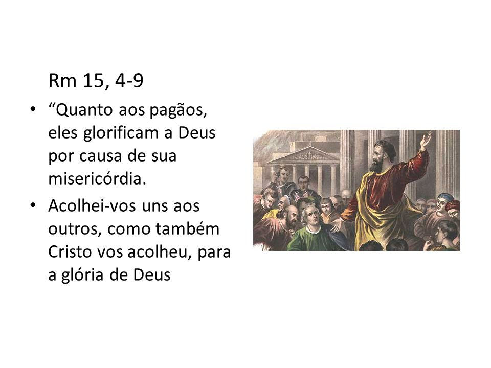 Rm 15, 4-9 Quanto aos pagãos, eles glorificam a Deus por causa de sua misericórdia.