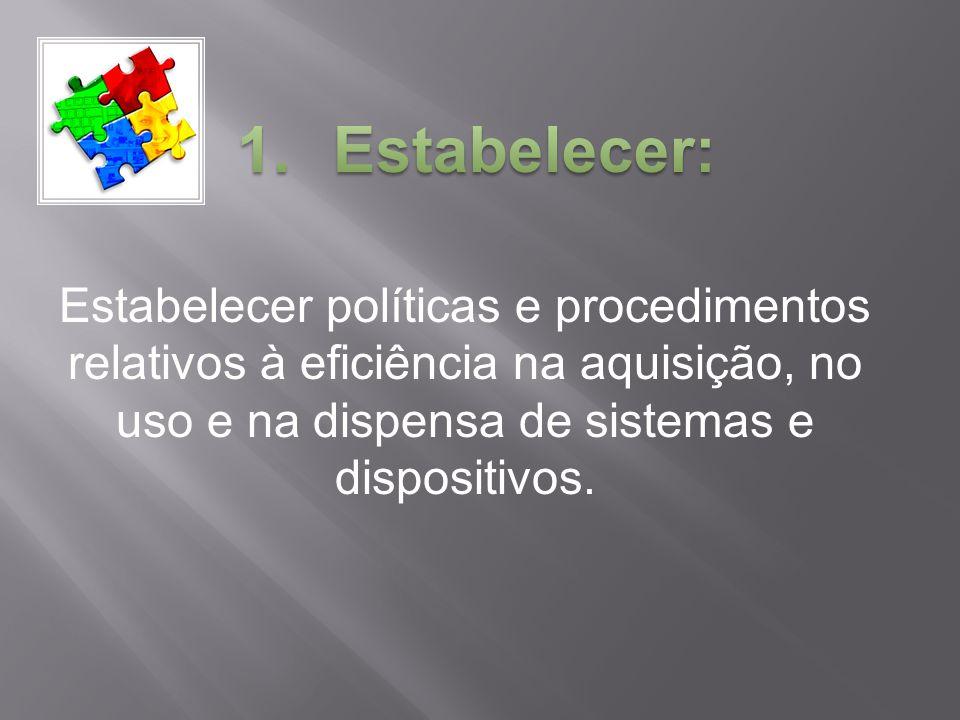 Estabelecer: Estabelecer políticas e procedimentos relativos à eficiência na aquisição, no uso e na dispensa de sistemas e dispositivos.