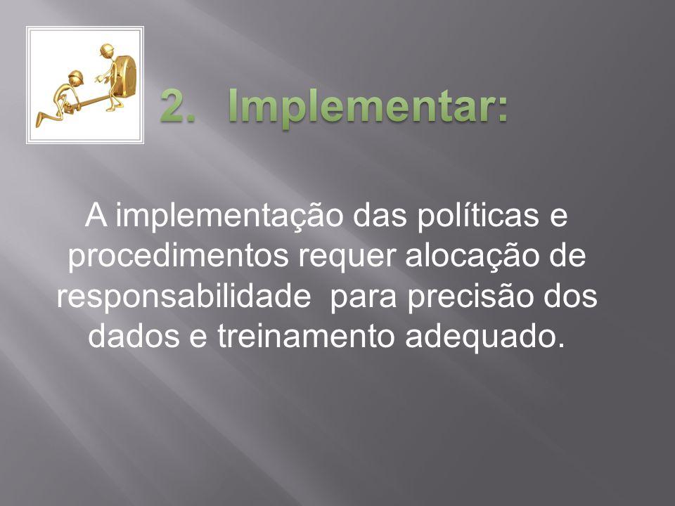 Implementar: A implementação das políticas e procedimentos requer alocação de responsabilidade para precisão dos dados e treinamento adequado.
