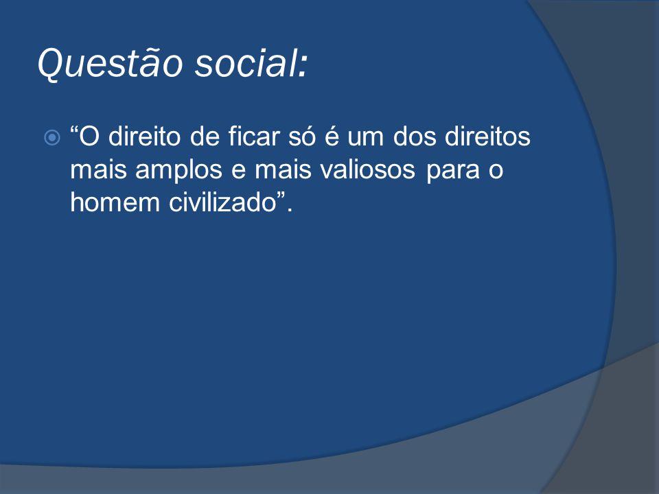 Questão social: O direito de ficar só é um dos direitos mais amplos e mais valiosos para o homem civilizado .