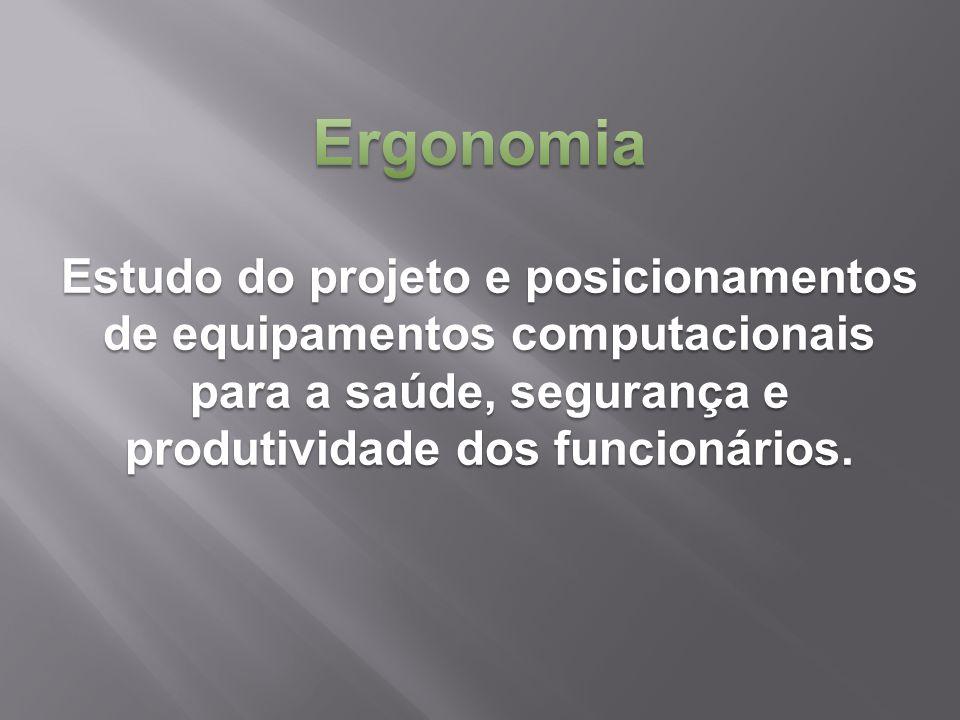 Ergonomia Estudo do projeto e posicionamentos de equipamentos computacionais para a saúde, segurança e produtividade dos funcionários.