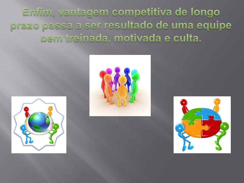 Enfim, vantagem competitiva de longo prazo passa a ser resultado de uma equipe bem treinada, motivada e culta.