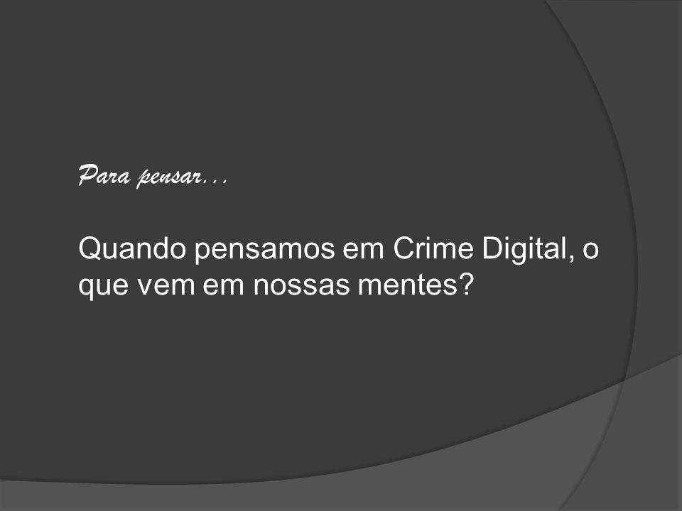 Para pensar... Quando pensamos em Crime Digital, o que vem em nossas mentes