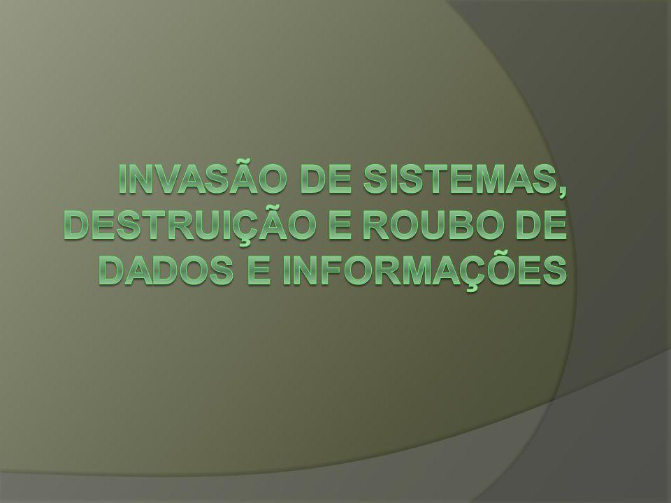 Invasão de sistemas, Destruição e Roubo de Dados e Informações