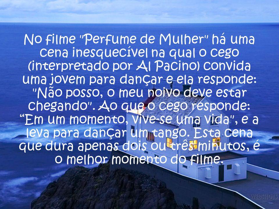 No filme Perfume de Mulher há uma cena inesquecível na qual o cego (interpretado por Al Pacino) convida uma jovem para dançar e ela responde: Não posso, o meu noivo deve estar chegando .